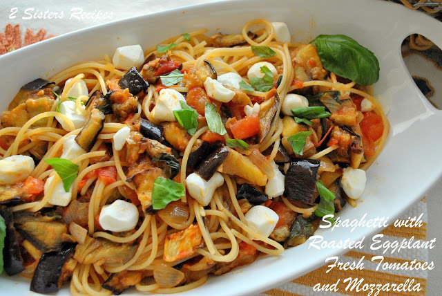 Spaghetti with Roasted Eggplant, Fresh Tomatoes & Mozzarella by 2sistersrecipes.com