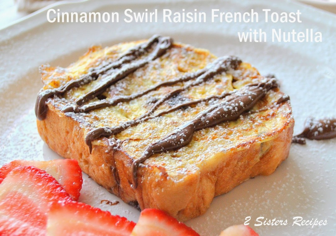 Cinnamon Swirl Raisin French Toast with Nutella by 2sistersrecipes.com