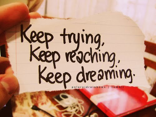 Keep Trying. Keep reaching. Keep dreaming.
