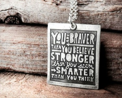 You are braver than you believe, stronger than you seem, and smarter than you think. (via inspiration / Inspirational Quote Jewelry from etsy.com)