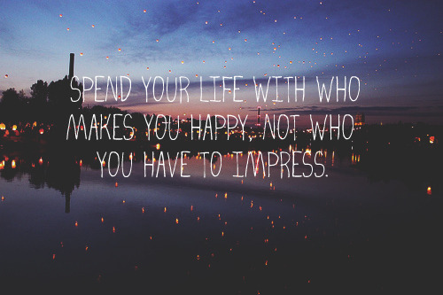 Spend your life with who makes you happy, not who you have to impress