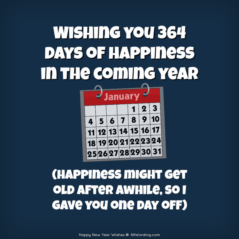 Wishing you 364 days of happiness in the coming year (happiness might get old after awhile, so I gave you one day off).