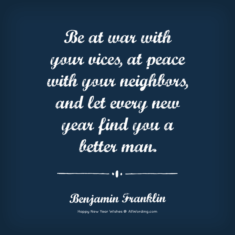 Be at war with your vices, at peace with your neighbors, and let every new year find you a better man. - Benjamin Franklin