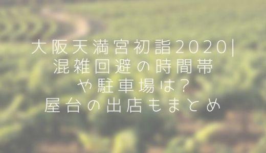 大阪天満宮初詣2020|混雑回避の時間帯や駐車場は?屋台の出店もまとめ