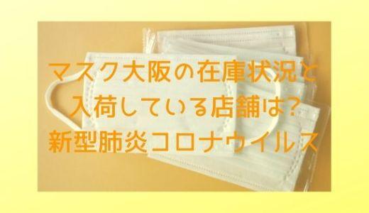 マスク大阪の在庫状況と入荷している店舗は?新型肺炎コロナウイルス