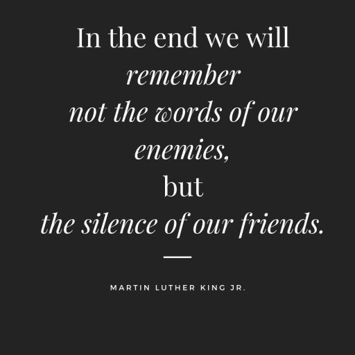 In the end, we will remember not the words of our enemies, but the silence of our friends. Martin Luther king quotes