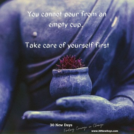 You cannot pour from an empty cup. Take care of yourself first