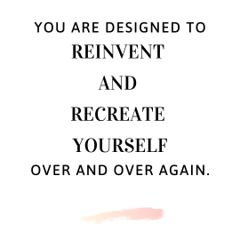 You are designed to reinvent and recreate yourself over and over again.