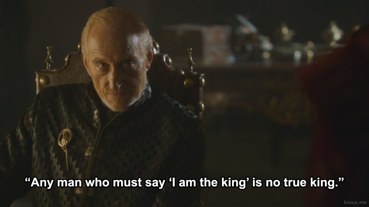 """Any man who must say 'I am the king' is no true king."""