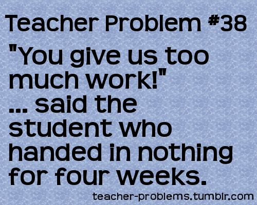 "Teacher Problem #38 ""You give us too much work!"" … said the student who handed in nothing for four weeks. Submissions welcome!"