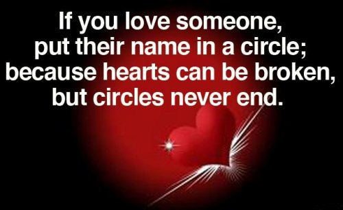 If you love someone, put their name in a circle, because hearts can be broken but circles never end.