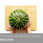 Jak pokroić arbuza – trzy łatwe i praktyczne sposoby