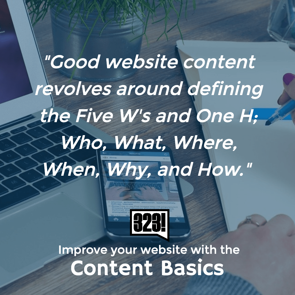 Good Website Content revolves around defining the Five W's and One H - the basics of writing convert to the content basics of your website.