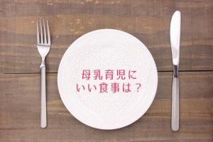 母乳育児にいい食事は?産後ダイエット中は何を食べたらいい?