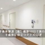 痔の手術体験談【続】術後10日で旅行に・・手術後に役立つグッズ10選