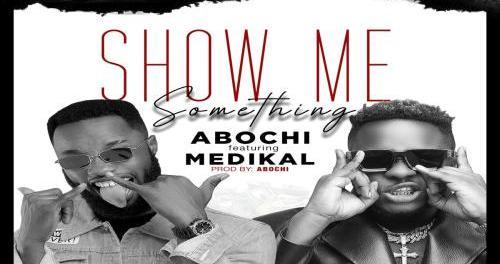 Download Abochi Show Me Something Ft Medikal MP3 Download