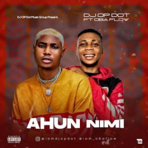 DJ OP Dot Ft. Oba Flow – Ahun Nimi, MUSIC: DJ OP Dot Ft. Oba Flow – Ahun Nimi, 360okay