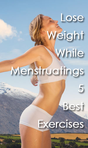 Lose Weight While Menstruating 5 Best Exercises