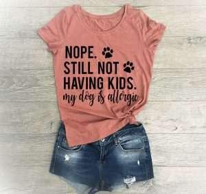 Nope Still Not Having Kids My Dog Is Allergic T-Shirt