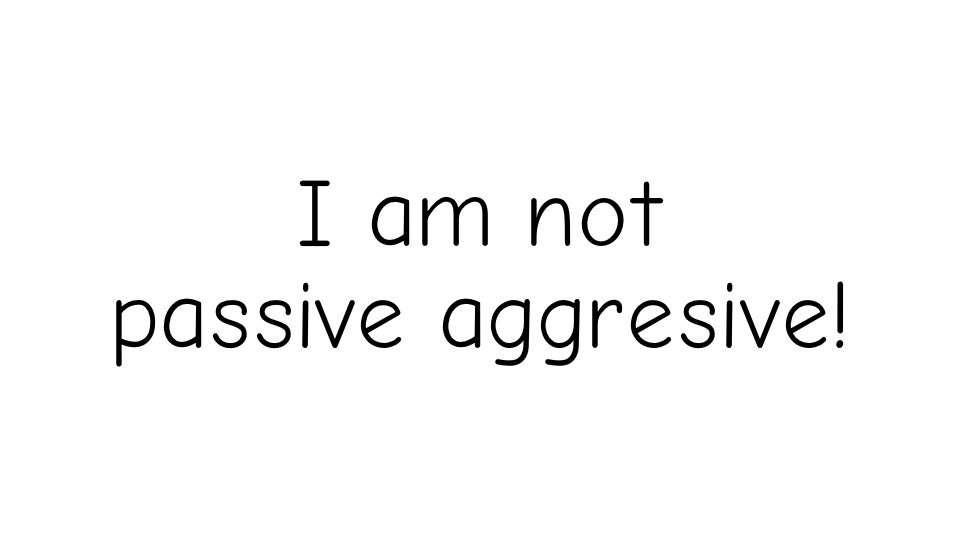 I am not passive aggresive