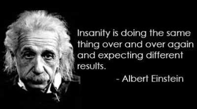 """""""Insanity is doing the same thing, over and over again, but expecting different results."""" -Albert Einstein"""