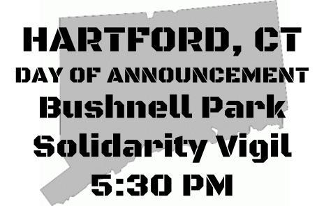 HARTFORD, CT BUSHNELL PARK DAY OF THE ANNOUNCEMENT 5:30 PMSolidarity Vigil