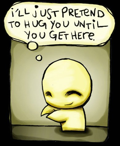"""""""I'll just pretend to hug you until you get here."""""""