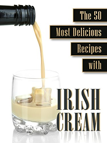Cooking with Irish Cream: The 50 Most Delicious Irish Cream Recipes (Recipe Top 50's Book 54)