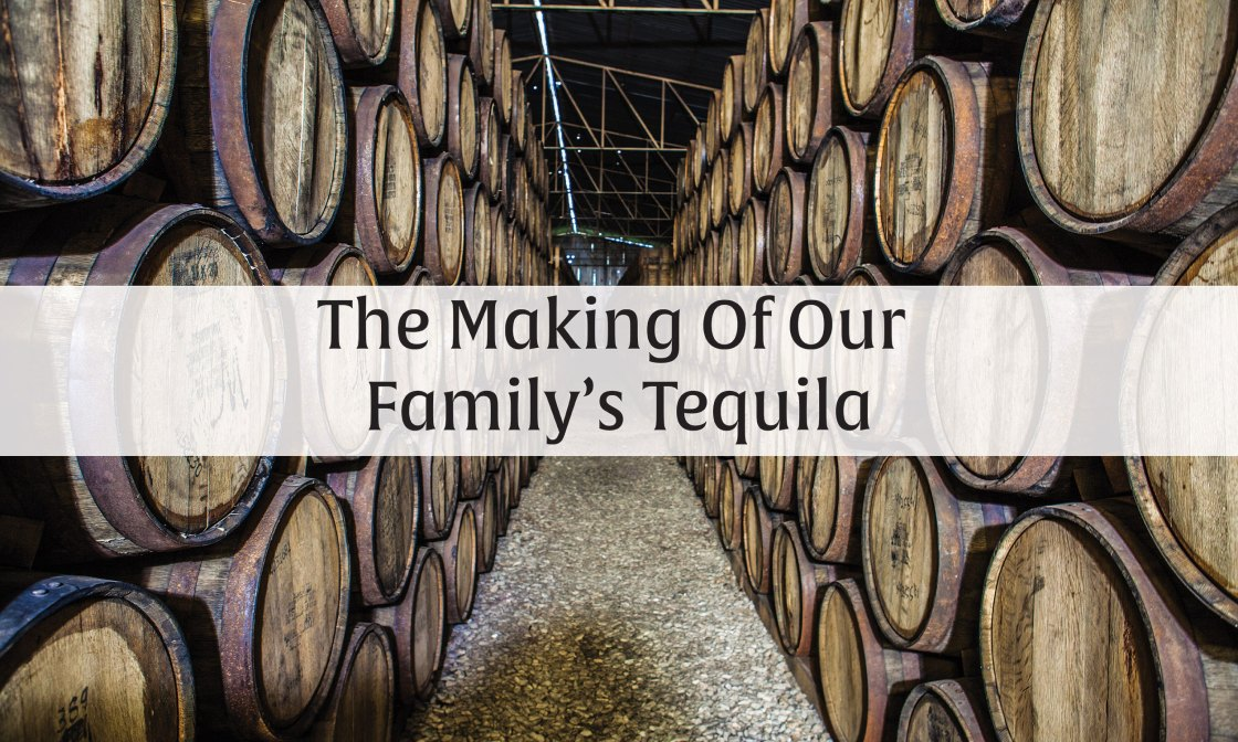 The Making Of Our Family's Tequila