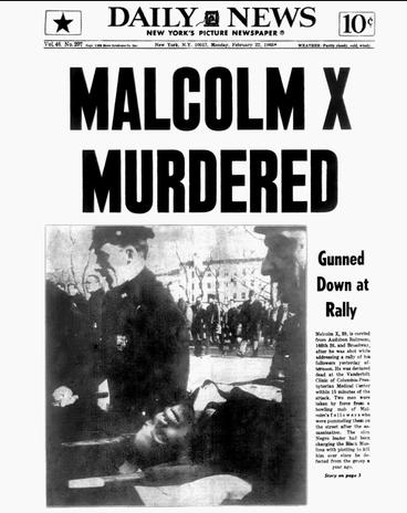 "Front Page News. New York Daily News front page headline February 22, 1965 reads: ""MALCOLM X MURDERED Gunned Down at Rally. Malcolm X, 30, is carried from Audubon Ballroom, 166th St. and Broadway, after he was shot while addressing a rally of his followers yesterday afternoon. He was declared dead at the Vanderbilt Clinic of Columbia-Presbyterian Medical Center within 15 minutes of the attack. Two men were taken by force from a howling mob of Malcolm's followers who were pummeling them on the street after the assassination. The slim Negro leader had been charging the Black Muslims with plotting to kill him ever since he defected from the group a year ago. "" Credit: NY Daily News"