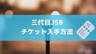 三代目JSBチケット入手方法