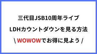 WOWOWで三代目JSB10周年ライブ・LDHカウントダウンが見れる!アンテナなしの登録方法まとめ
