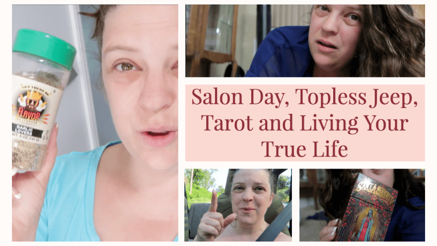 Salon Day, Topless Jeep, Tarot and Living Your True Life