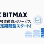 BITMAX、暗号資産貸出サービスの固定期間型を12月3日より提供開始