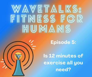 Blue and Orange Background with text saying WaveTalks: Fitness for Humans Episode 5: Is 12 minutes of exercise all you need?