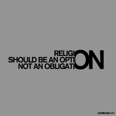 via http://www.wordboner.com/post/89750713/religion-should-be-an-option-not-an-obligation