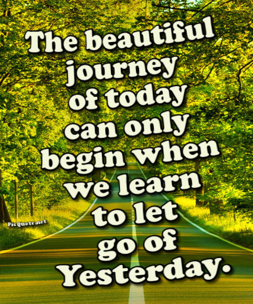 The beautiful journey of today can only begin when we learn to let go of yesterday. ~Steve Maraboli
