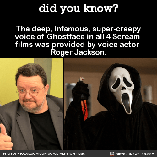 The deep, infamous, super-creepy voice of Ghostface in all 4 Scream films was provided by voice actor Roger Jackson……who is also the voice of Mojo Jojo on the Powerpuff Girls.Source Source 2