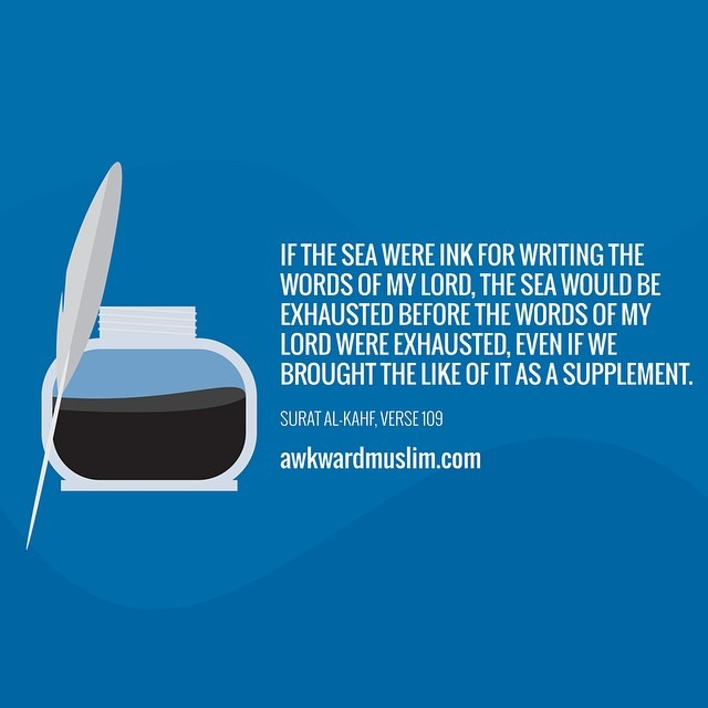 "awkwardmuslim:</p><br /><br /> <p>Say, ""If the sea were ink for [writing] the words of my Lord, the sea would be exhausted before the words of my Lord were exhausted, even if We brought the like of it as a supplement.""<br /><br /><br /> ~ Surat Al-Kahf, Verse 109"