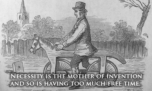 """Necessity is the mother of invention, and so is having too much free time."""