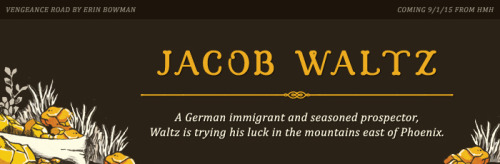 Meet the Cast of Vengeance Road  { 5 of 5 }Introducing Jacob WaltzA German immigrant and seasoned prospector, Waltz is trying his luck in the mountains east of Phoenix. The Coltons claim Waltz is an old friend of their father's and could be of help, but the miner is getting on in age and mumbling about ghosts in the canyons. As far as Kate's concerned, his tales can't hold water…right?Fun Fact: Vengeance Road is inspired by the legend of the Lost Dutchman Gold Mine, in which Jacob Waltz is a key player. He is one of several historical figures that I included in the novel. What creative liberties did I take and how will Waltz fit into Kate's story? My lips are sealed… for now. ;)Photo credits from left to right, top to bottom: Michael Petrizzo / me! / via / Caleb Kuhl / still from The Golden Compass (2007) / Jeff VanugaYou can also check out my pinterest board for my visual inspiration -»
