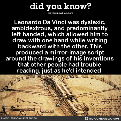 Leonardo Da Vinci was dyslexic, ambidextrous, and predominantly left handed, which allowed him to draw with one hand while writing backward with the other. This produced a mirror-image script around the drawings of his inventions that other people had trouble reading, just as he'd intended.  Source