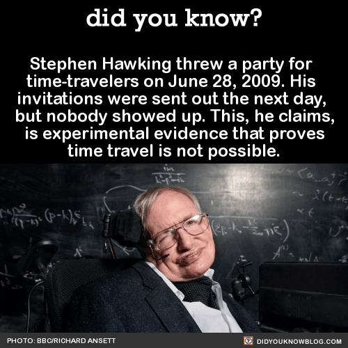 Stephen Hawking threw a party for time-travelers on June 28, 2009. His invitations were sent out the next day, but nobody showed up. This, he claims, is experimental evidence that proves time travel is not possible. Source