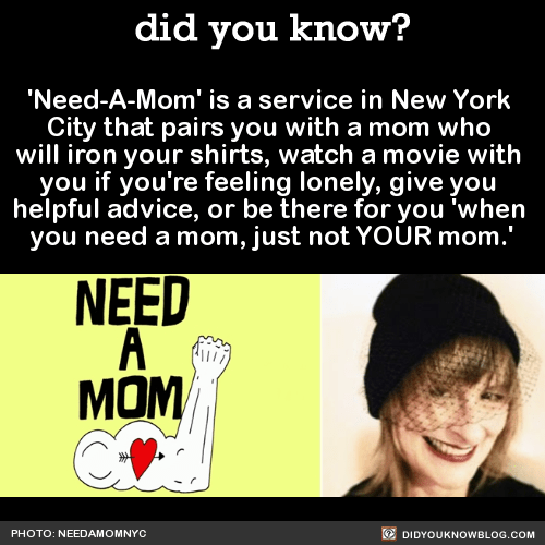 'Need-A-Mom' is a service in New York City that pairs you with a mom who will iron your shirts, watch a movie with you if you're feeling lonely, give you helpful advice, or be there for you 'when you need a mom, just not YOUR mom.' Source