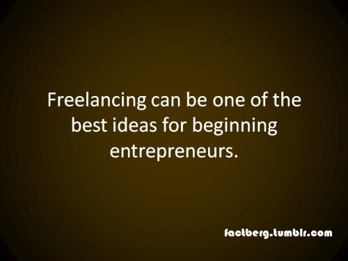 Freelancing is a good idea for entrepreneurs.