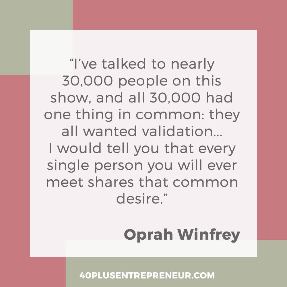 I've talked to nearly 30,000 people on this show, and all 30,000 had one thing in common: they all wanted validation... I would tell you that every single person you will ever meet shares that common desire. - Oprah Winfrey