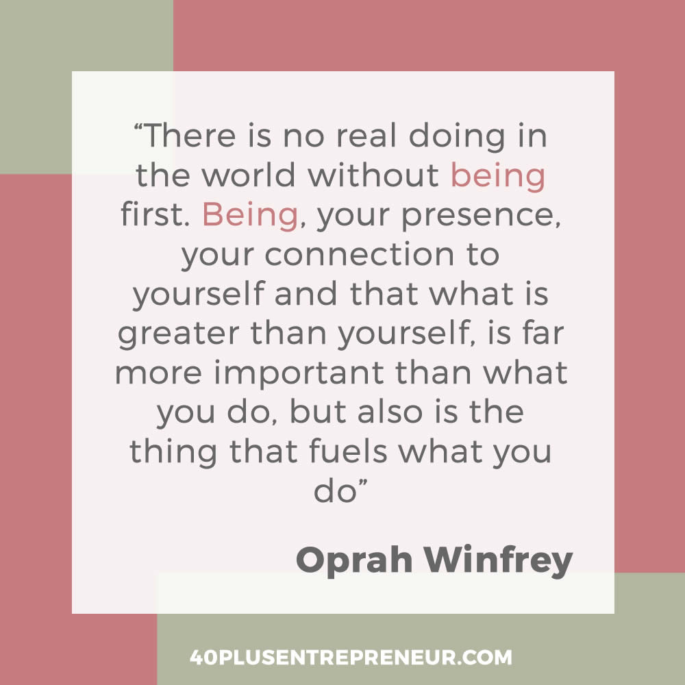 There is no real doing in the world without being first. Being, your presence, your connection to yuorself and that what is greater than yourself, is far more important than what you do, but also is the thing that fuels what you do. - Oprah Winfrey