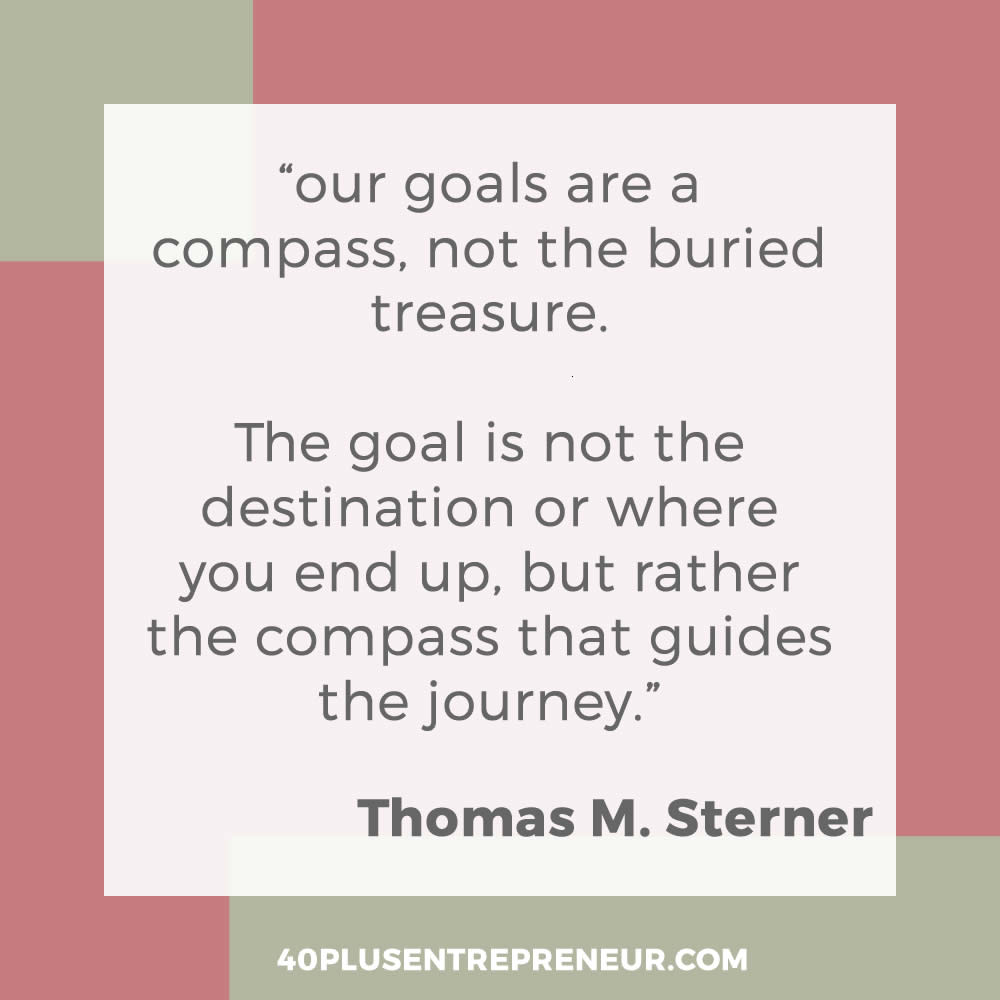 our goals are a compass, not the buried treasure. The goal is not the destination or where you end up, but rather the compass that guides the journey.""
