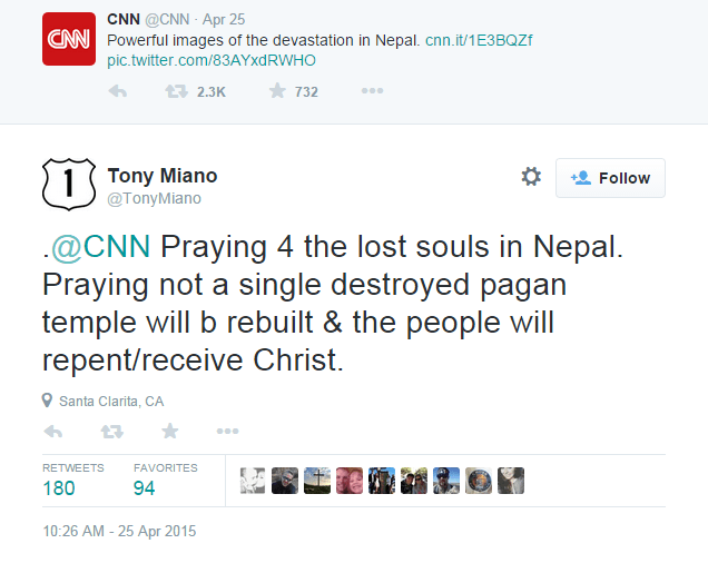 iranian-atheist:  Christian preacher, Tony Miano, declares to the world that he is a heartless asshole!This is sadly no sick joke. This is a serious statement by Tony Miano, a Christian preacher, in response to the devastating Nepal earthquake that has killed nearly 2,000 people so far. I have a great deal of respect for people's beliefs and I am a strong proponent of religious freedom, but people like this man are disgusting! You can follow the tweet and read/respond to the thread that follows, as he goes on to further justify his vile statement: https://twitter.com/TonyMiano/status/591971536870871041
