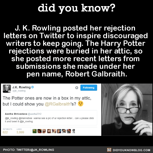 J. K. Rowling posted her rejection  letters on Twitter to inspire discouraged  writers to keep going. The Harry Potter  rejections were buried in her attic, so  she posted more recent letters from  submissions she made under her  pen name, Robert Galbraith.  SourceTwitter link